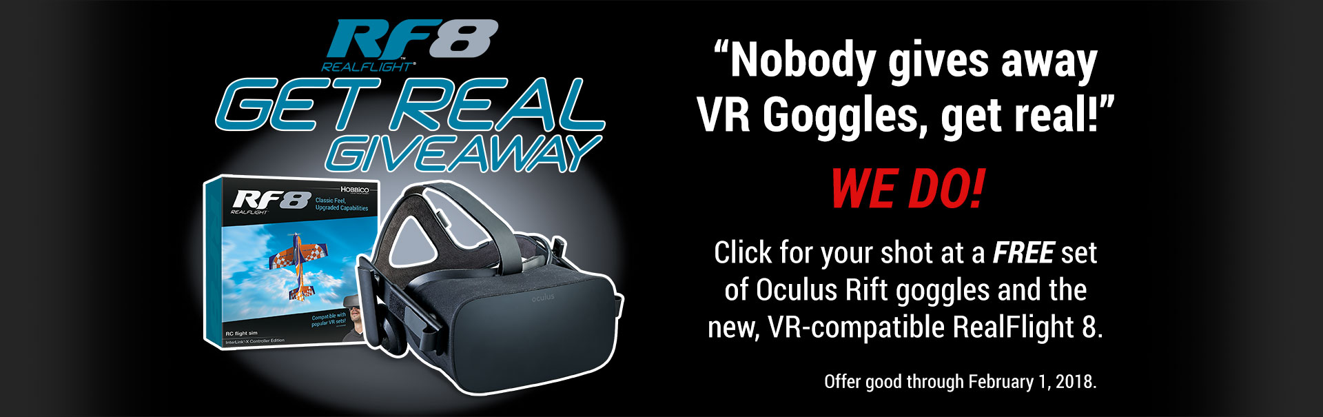 RF8 Get Real Giveaway.  Click for a chot at a FREE set of Oculus Rfit goggles and the new, RF-compatible RealFlight 8.  Offer good through February 1, 2018.